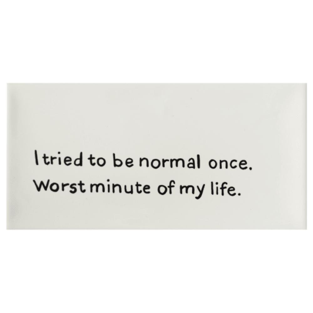 tegel-van-gekkiggeit-met-grappige-tekst-I-tried-to-be-normal-once-worst-minute-of-my-life